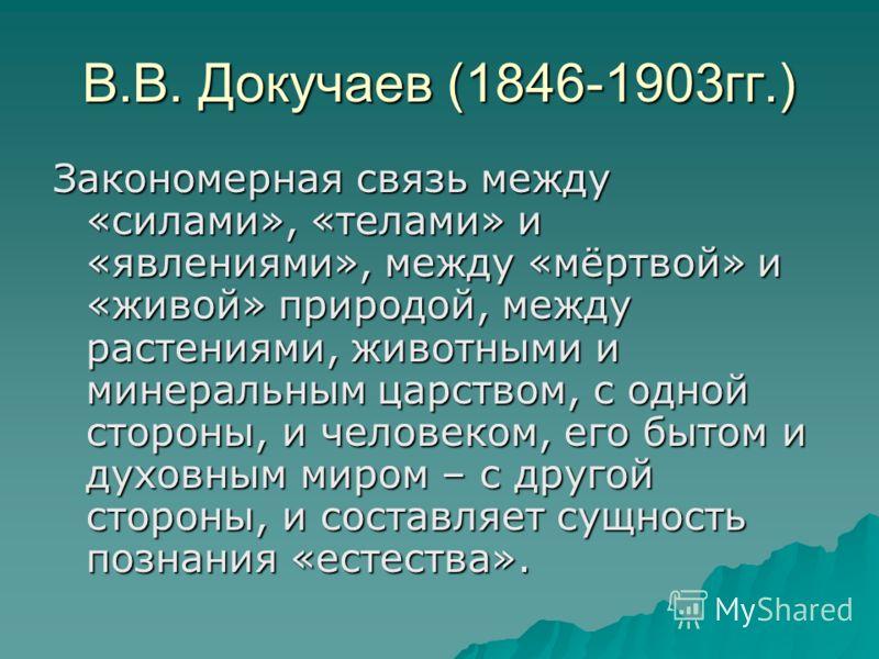 В.В. Докучаев (1846-1903гг.) Закономерная связь между «силами», «телами» и «явлениями», между «мёртвой» и «живой» природой, между растениями, животными и минеральным царством, с одной стороны, и человеком, его бытом и духовным миром – с другой сторон