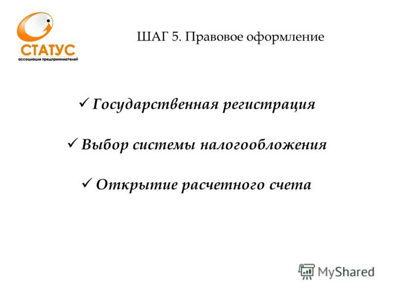ШАГ 5. Правовое оформление Государственная регистрация Выбор системы налогообложения Открытие расчетного счета