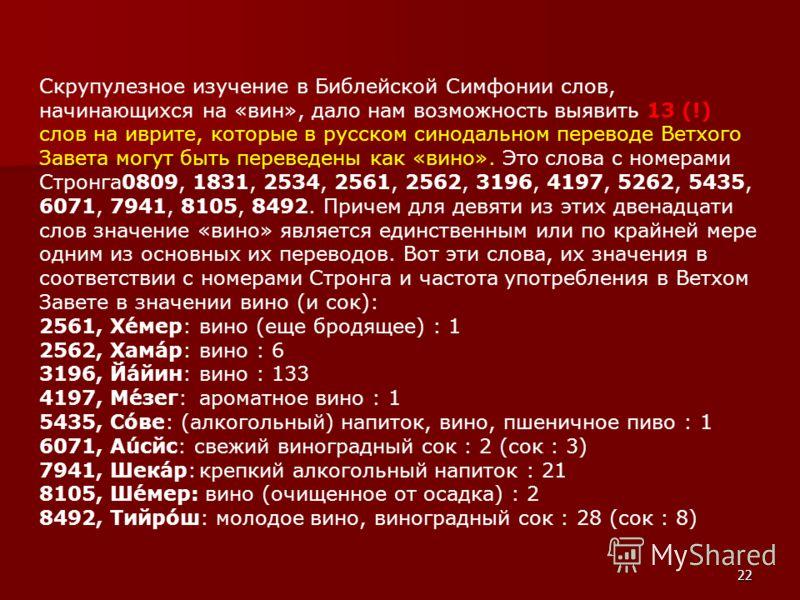 Скрупулезное изучение в Библейской Симфонии слов, начинающихся на «вин», дало нам возможность выявить 13 (!) слов на иврите, которые в русском синодальном переводе Ветхого Завета могут быть переведены как «вино». Это слова с номерами Стронга0809, 183