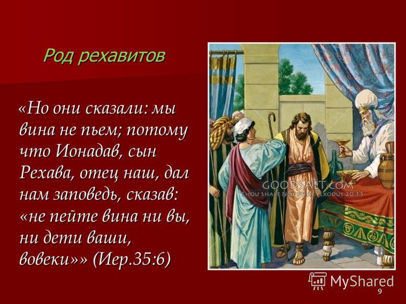 Род рехавитов «Но они сказали: мы вина не пьем; потому что Ионадав, сын Рехава, отец наш, дал нам заповедь, сказав: «не пейте вина ни вы, ни дети ваши, вовеки»» (Иер.35:6) «Но они сказали: мы вина не пьем; потому что Ионадав, сын Рехава, отец наш, да