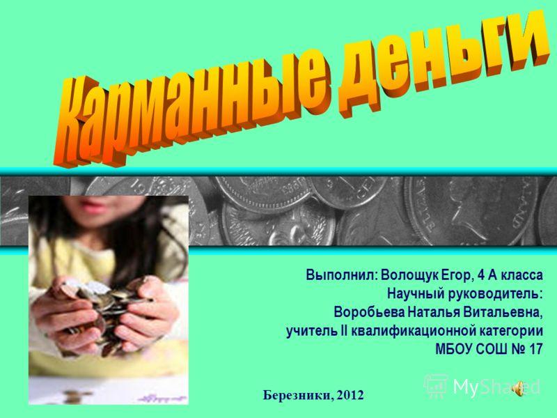 Выполнил: Волощук Егор, 4 А класса Научный руководитель: Воробьева Наталья Витальевна, учитель II квалификационной категории МБОУ СОШ 17 Березники, 2012