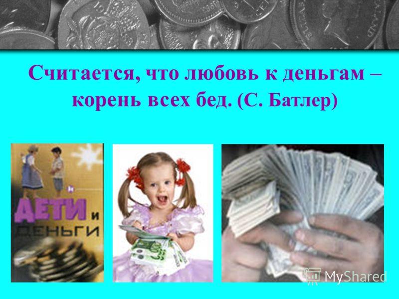 Считается, что любовь к деньгам – корень всех бед. (С. Батлер)