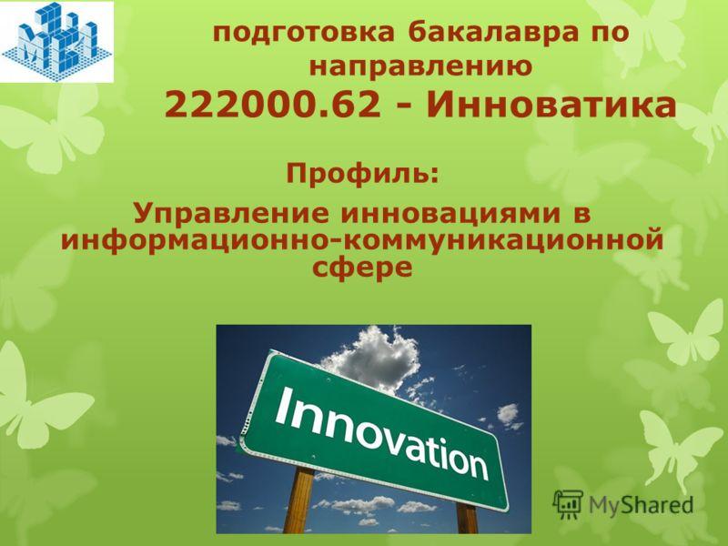 подготовка бакалавра по направлению 222000.62 - Инноватика Профиль: Управление инновациями в информационно-коммуникационной сфере
