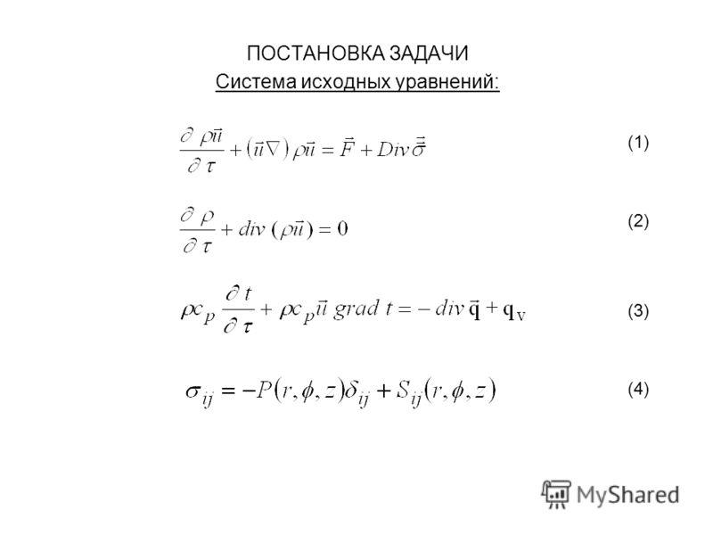 ПОСТАНОВКА ЗАДАЧИ Система исходных уравнений: (1) (2) (3) (4)