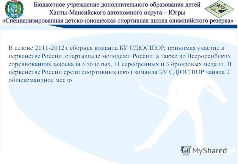 В сезоне 2011-2012 г сборная команда БУ СДЮСШОР, принимая участие в первенстве России, спартакиаде молодежи России, а также во Всероссийских соревнованиях завоевала 5 золотых, 11 серебренных и 3 бронзовых медали. В первенстве России среди спортивных