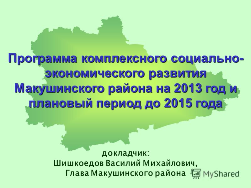 Программа комплексного социально- экономического развития Макушинского района на 2013 год и плановый период до 2015 года докладчик: Шишкоедов Василий Михайлович, Глава Макушинского района
