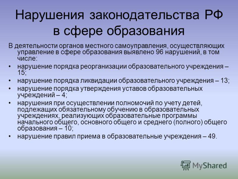Нарушения законодательства РФ в сфере образования В деятельности органов местного самоуправления, осуществляющих управление в сфере образования выявлено 96 нарушений, в том числе: нарушение порядка реорганизации образовательного учреждения – 15; нару