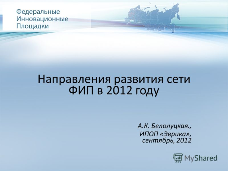 Направления развития сети ФИП в 2012 году А.К. Белолуцкая., ИПОП «Эврика», сентябрь, 2012