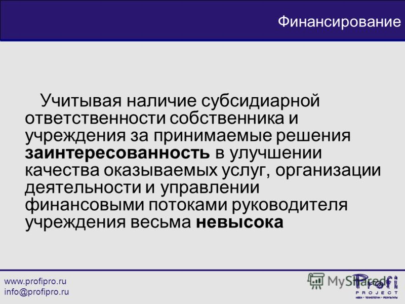 www.profipro.ru info@profipro.ru Финансирование Учитывая наличие субсидиарной ответственности собственника и учреждения за принимаемые решения заинтересованность в улучшении качества оказываемых услуг, организации деятельности и управлении финансовым