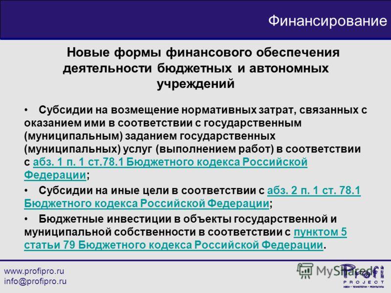 www.profipro.ru info@profipro.ru Финансирование Новые формы финансового обеспечения деятельности бюджетных и автономных учреждений Субсидии на возмещение нормативных затрат, связанных с оказанием ими в соответствии с государственным (муниципальным) з