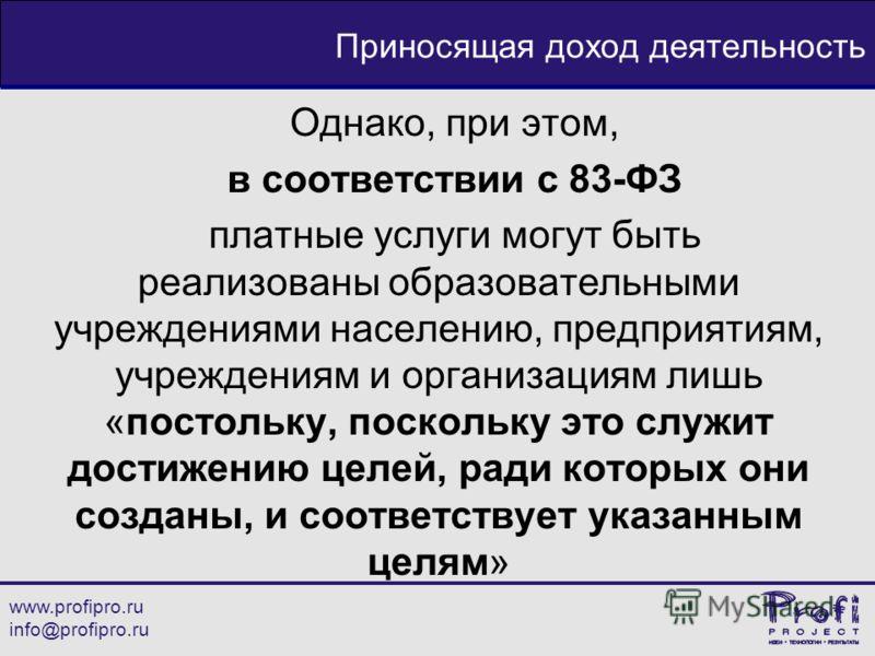 www.profipro.ru info@profipro.ru Приносящая доход деятельность Однако, при этом, в соответствии с 83-ФЗ платные услуги могут быть реализованы образовательными учреждениями населению, предприятиям, учреждениям и организациям лишь «постольку, поскольку