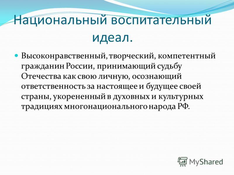 Национальный воспитательный идеал. Высоконравственный, творческий, компетентный гражданин России, принимающий судьбу Отечества как свою личную, осознающий ответственность за настоящее и будущее своей страны, укорененный в духовных и культурных традиц
