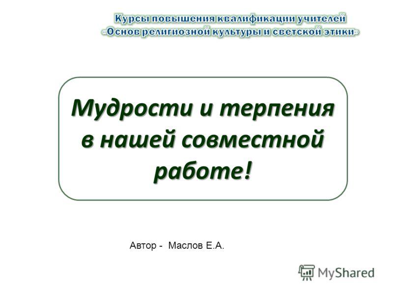 Мудрости и терпения в нашей совместной работе! Автор - Маслов Е.А.