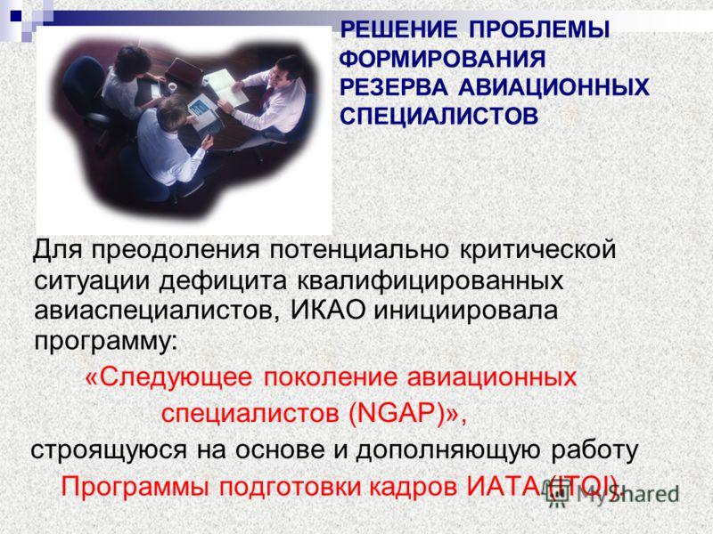 РЕШЕНИЕ ПРОБЛЕМЫ ФОРМИРОВАНИЯ РЕЗЕРВА АВИАЦИОННЫХ СПЕЦИАЛИСТОВ Для преодоления потенциально критической ситуации дефицита квалифицированных авиаспециалистов, ИКАО инициировала программу: «Следующее поколение авиационных специалистов (NGAP)», строящую