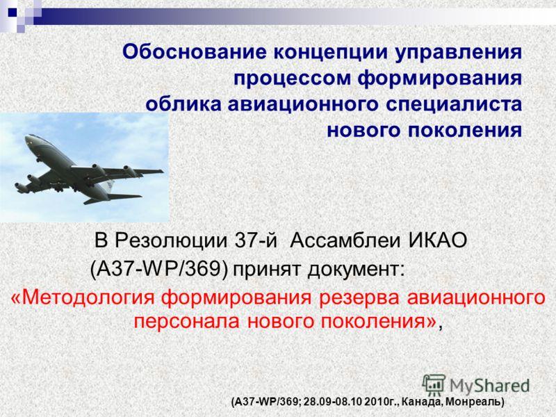Обоснование концепции управления процессом формирования облика авиационного специалиста нового поколения В Резолюции 37-й Ассамблеи ИКАО (А37-WP/369) принят документ: «Методология формирования резерва авиационного персонала нового поколения», (А37-WP