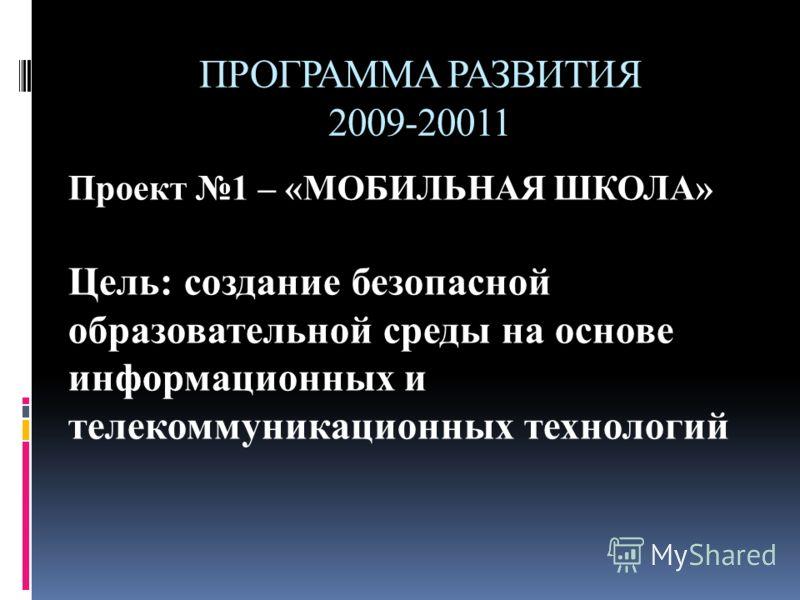 ПРОГРАММА РАЗВИТИЯ 2009-20011 Проект 1 – «МОБИЛЬНАЯ ШКОЛА» Цель: создание безопасной образовательной среды на основе информационных и телекоммуникационных технологий