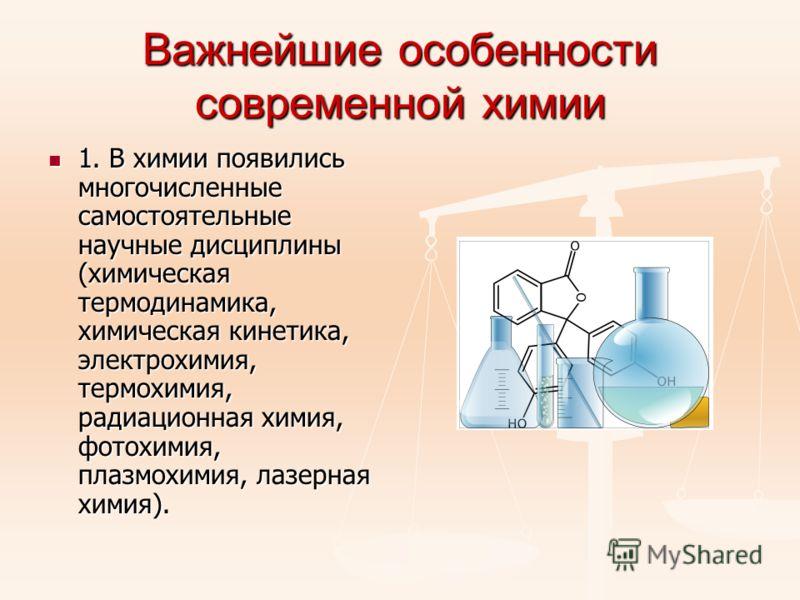 Важнейшие особенности современной химии 1. В химии появились многочисленные самостоятельные научные дисциплины (химическая термодинамика, химическая кинетика, электрохимия, термохимия, радиационная химия, фотохимия, плазмохимия, лазерная химия). 1. В