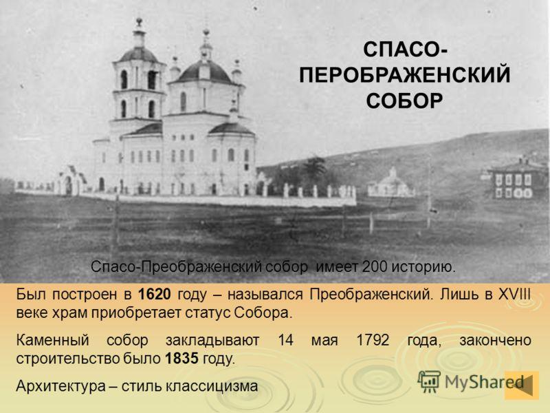 СПАСО- ПЕРОБРАЖЕНСКИЙ СОБОР Спасо-Преображенский собор имеет 200 историю. Был построен в 1620 году – назывался Преображенский. Лишь в XVIII веке храм приобретает статус Собора. Каменный собор закладывают 14 мая 1792 года, закончено строительство было