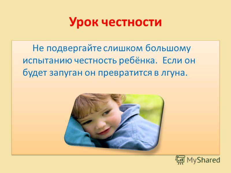 Урок честности Не подвергайте слишком большому испытанию честность ребёнка. Если он будет запуган он превратится в лгуна.