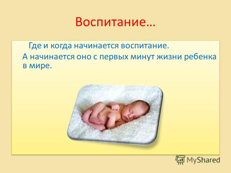 Воспитание… Где и когда начинается воспитание. А начинается оно с первых минут жизни ребенка в мире. Где и когда начинается воспитание. А начинается оно с первых минут жизни ребенка в мире.