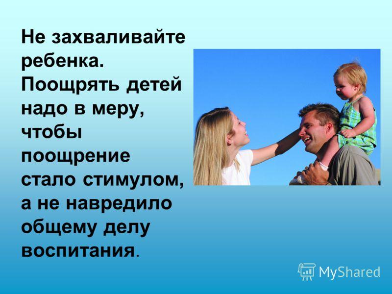 Не захваливайте ребенка. Поощрять детей надо в меру, чтобы поощрение стало стимулом, а не навредило общему делу воспитания.