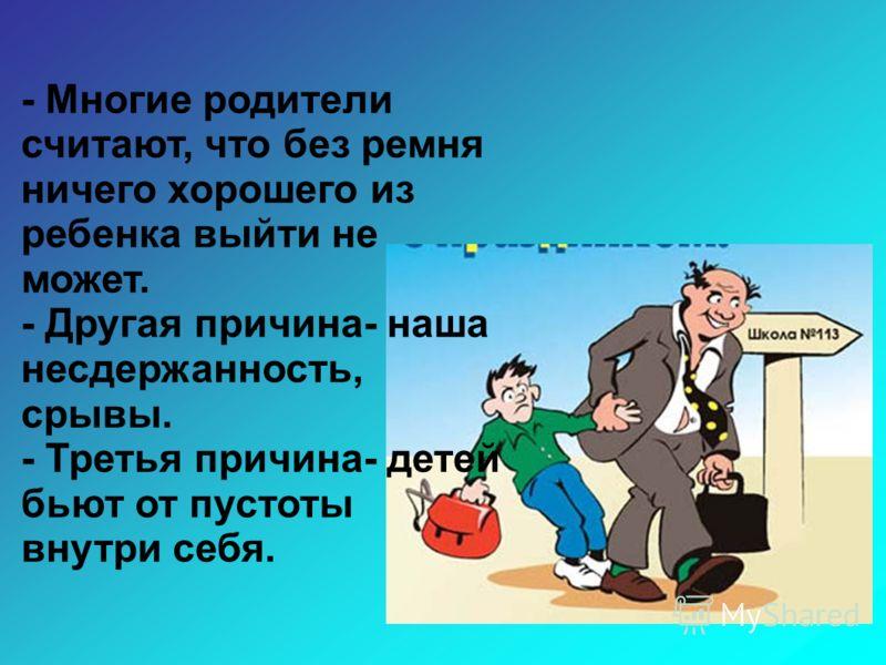 . - Многие родители считают, что без ремня ничего хорошего из ребенка выйти не может. - Другая причина- наша несдержанность, срывы. - Третья причина- детей бьют от пустоты внутри себя.