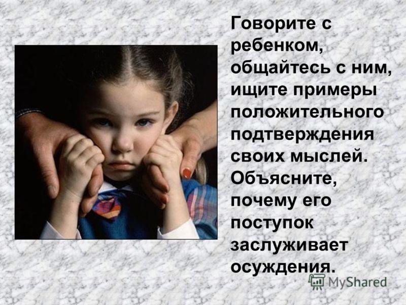Говорите с ребенком, общайтесь с ним, ищите примеры положительного подтверждения своих мыслей. Объясните, почему его поступок заслуживает осуждения.