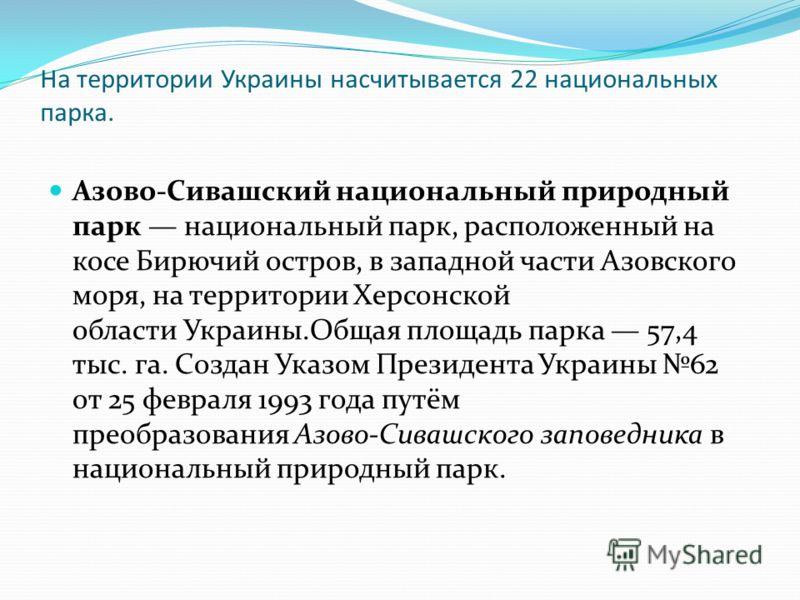 На территории Украины насчитывается 22 национальных парка. Азово-Сивашский национальный природный парк национальный парк, расположенный на косе Бирючий остров, в западной части Азовского моря, на территории Херсонской области Украины.Общая площадь па