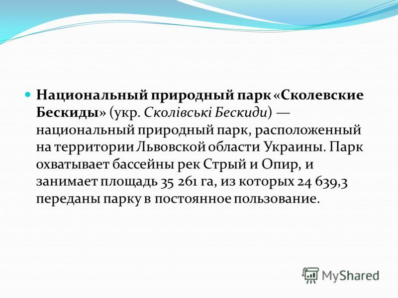 Национальный природный парк «Сколевские Бескиды» (укр. Сколівські Бескиди) национальный природный парк, расположенный на территории Львовской области Украины. Парк охватывает бассейны рек Стрый и Опир, и занимает площадь 35 261 га, из которых 24 639,