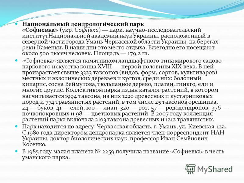 Национа́льный дендрологи́ческий парк «Софиевка» (укр. Софіївка) парк, научно-исследовательский институтНациональной академии наук Украины, расположенный в северной части города Умань Черкасской области Украины, на берегах реки Каменки. В наши дни это