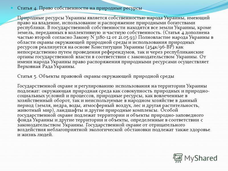 Статья 4. Право собственности на природные ресурсы Природные ресурсы Украины является собственностью народа Украины, имеющий право на владение, использование и распоряжение природными богатствами республики. В государственной собственности находятся