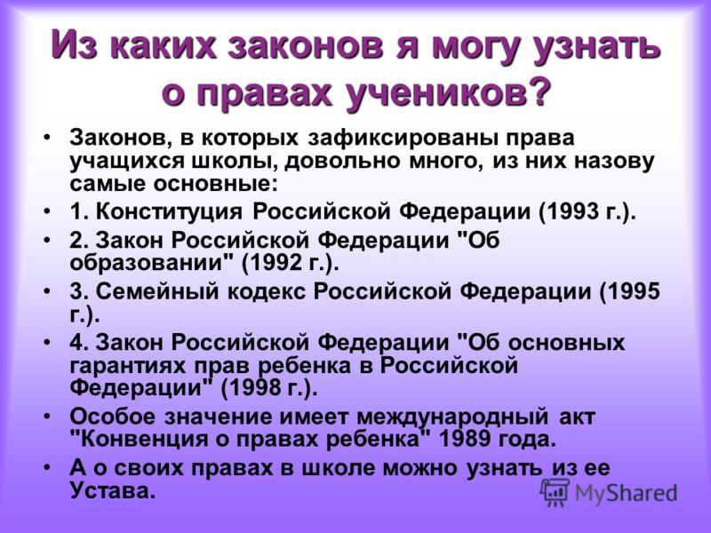 Из каких законов я могу узнать о правах учеников? Законов, в которых зафиксированы права учащихся школы, довольно много, из них назову самые основные: 1. Конституция Российской Федерации (1993 г.). 2. Закон Российской Федерации