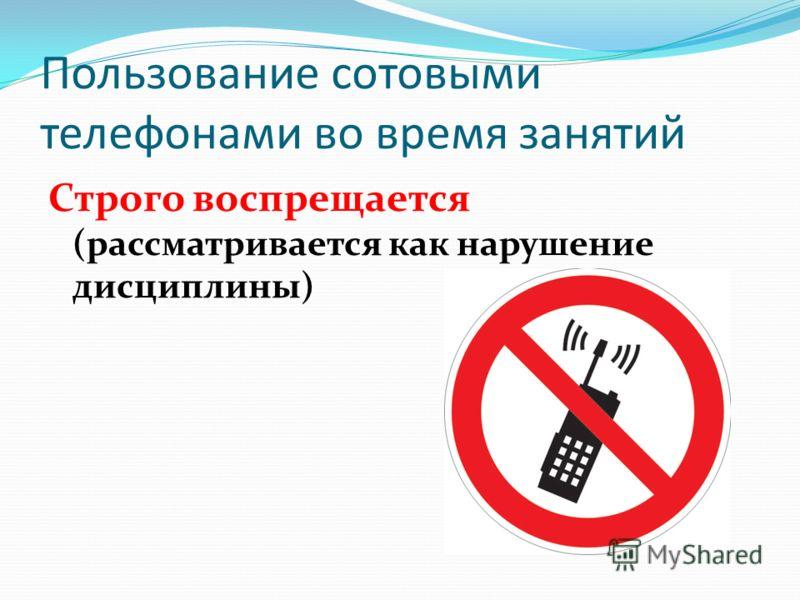 Пользование сотовыми телефонами во время занятий Строго воспрещается (рассматривается как нарушение дисциплины)