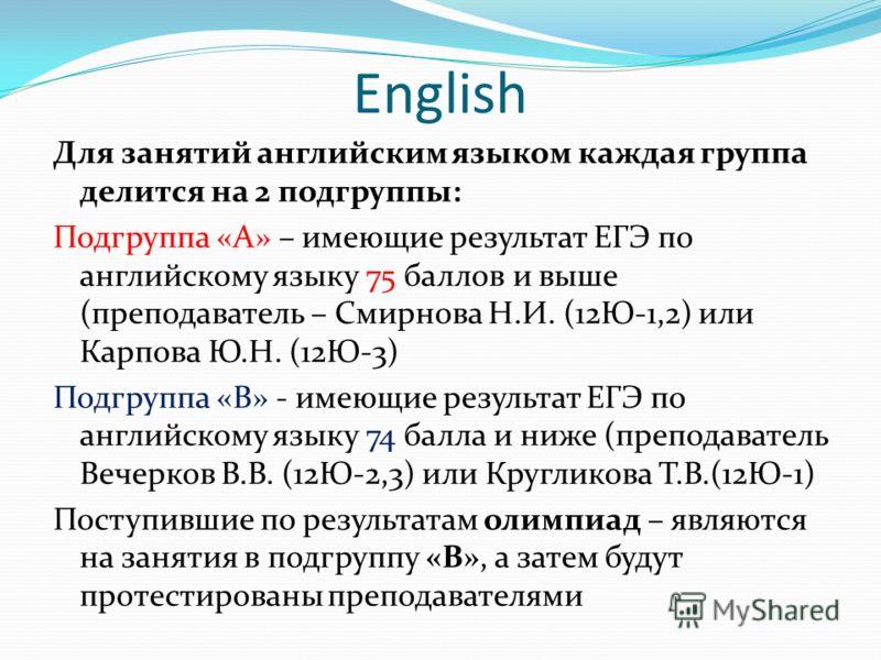 English Для занятий английским языком каждая группа делится на 2 подгруппы: Подгруппа «А» – имеющие результат ЕГЭ по английскому языку 75 баллов и выше (преподаватель – Смирнова Н.И. (12Ю-1,2) или Карпова Ю.Н. (12Ю-3) Подгруппа «В» - имеющие результа