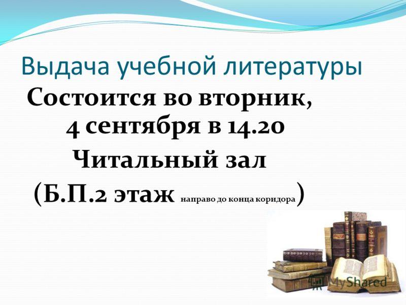 Выдача учебной литературы Состоится во вторник, 4 сентября в 14.20 Читальный зал (Б.П.2 этаж направо до конца коридора )