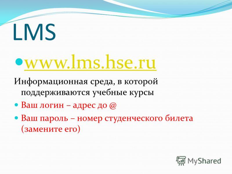 LMS www.lms.hse.ru Информационная среда, в которой поддерживаются учебные курсы Ваш логин – адрес до @ Ваш пароль – номер студенческого билета (замените его)