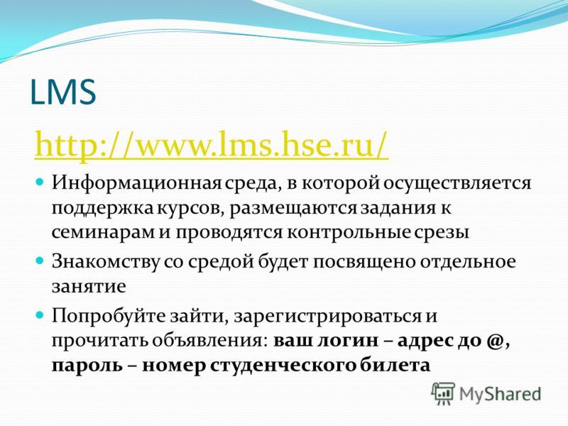 LMS http://www.lms.hse.ru/ Информационная среда, в которой осуществляется поддержка курсов, размещаются задания к семинарам и проводятся контрольные срезы Знакомству со средой будет посвящено отдельное занятие Попробуйте зайти, зарегистрироваться и п