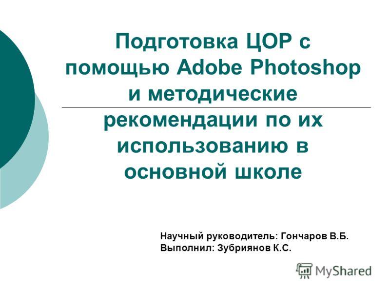 Подготовка ЦОР с помощью Adobe Photoshop и методические рекомендации по их использованию в основной школе Научный руководитель: Гончаров В.Б. Выполнил: Зубриянов К.С.