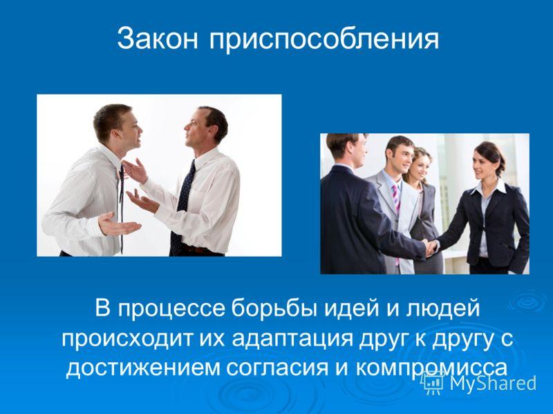 Закон приспособления В процессе борьбы идей и людей происходит их адаптация друг к другу с достижением согласия и компромисса