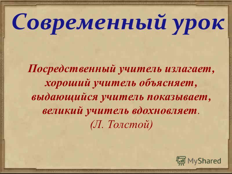Современный урок Посредственный учитель излагает, хороший учитель объясняет, выдающийся учитель показывает, великий учитель вдохновляет. (Л. Толстой)
