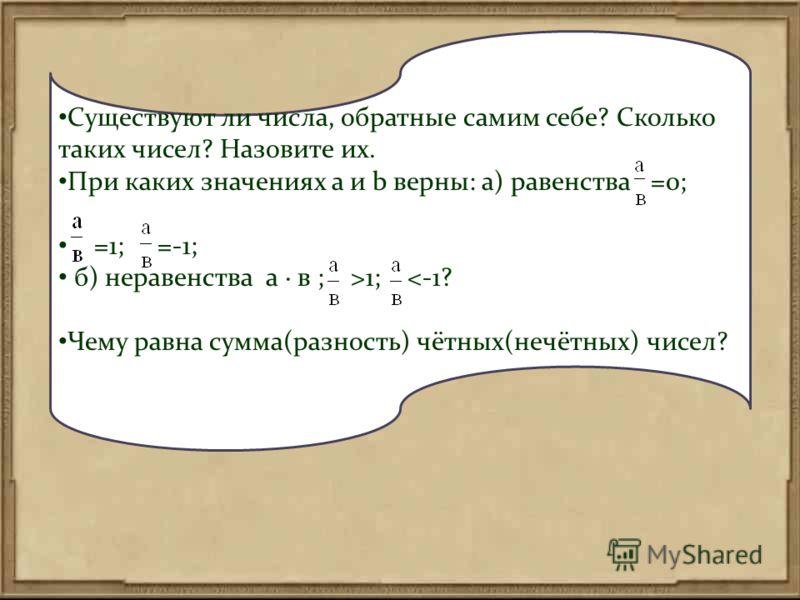 Существуют ли числа, обратные самим себе? Сколько таких чисел? Назовите их. При каких значениях a и b верны: а) равенства =0; =1; =-1; б) неравенства а в ; >1;