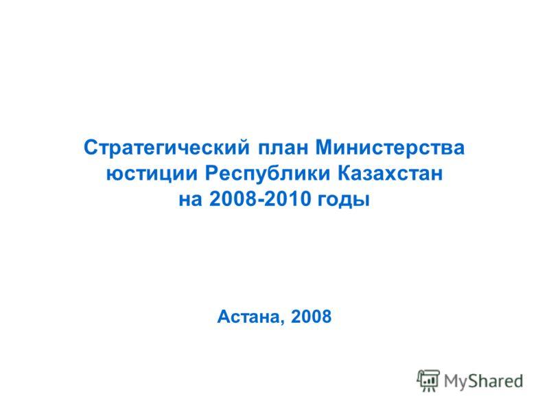 Стратегический план Министерства юстиции Республики Казахстан на 2008-2010 годы Астана, 2008