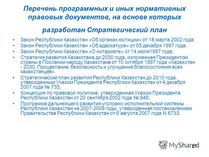 27 Перечень программных и иных нормативных правовых документов, на основе которых разработан Стратегический план Закон Республики Казахстан «Об органах юстиции» от 18 марта 2002 года; Закон Республики Казахстан «Об адвокатуре» от 05 декабря 1997 года