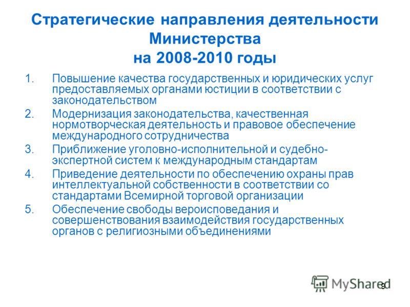 9 Стратегические направления деятельности Министерства на 2008-2010 годы 1.Повышение качества государственных и юридических услуг предоставляемых органами юстиции в соответствии с законодательством 2.Модернизация законодательства, качественная нормот