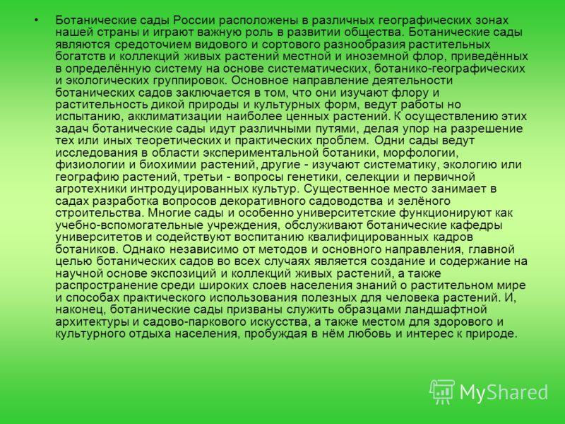 Ботанические сады России расположены в различных географических зонах нашей страны и играют важную роль в развитии общества. Ботанические сады являются средоточием видового и сортового разнообразия растительных богатств и коллекций живых растений мес