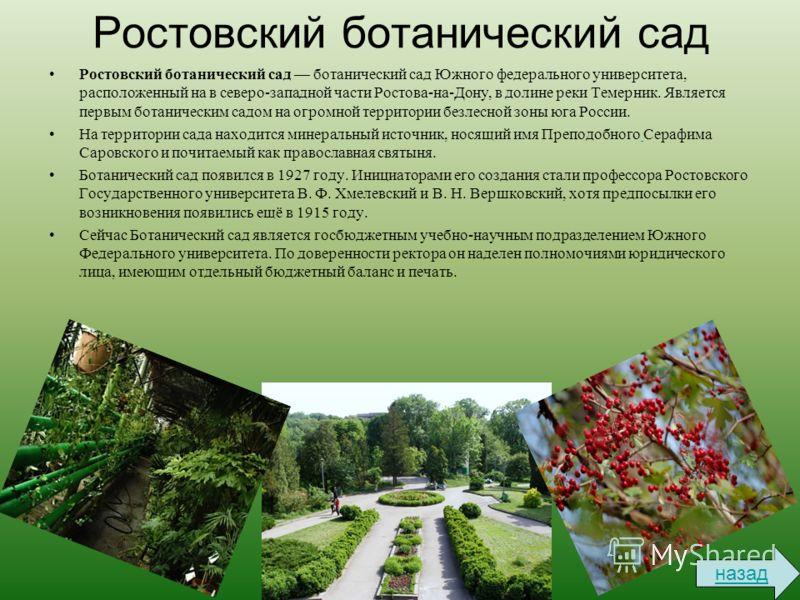 Ростовский ботанический сад Ростовский ботанический сад ботанический сад Южного федерального университета, расположенный на в северо-западной части Ростова-на-Дону, в долине реки Темерник. Является первым ботаническим садом на огромной территории без