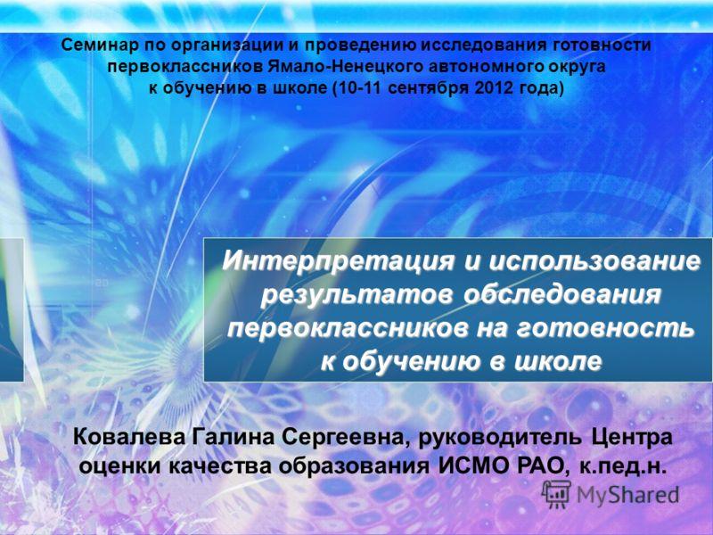 Семинар по организации и проведению исследования готовности первоклассников Ямало-Ненецкого автономного округа к обучению в школе (10-11 сентября 2012 года) Интерпретация и использование результатов обследования первоклассников на готовность к обучен