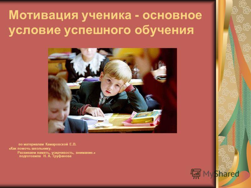Мотивация ученика - основное условие успешного обучения по материалам Камаровской Е.В. «Как помочь школьнику. Развиваем память, усидчивость, внимание.» подготовила Н. А. Труфанова