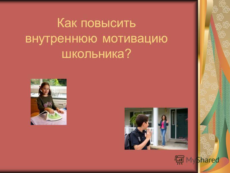 Как повысить внутреннюю мотивацию школьника?