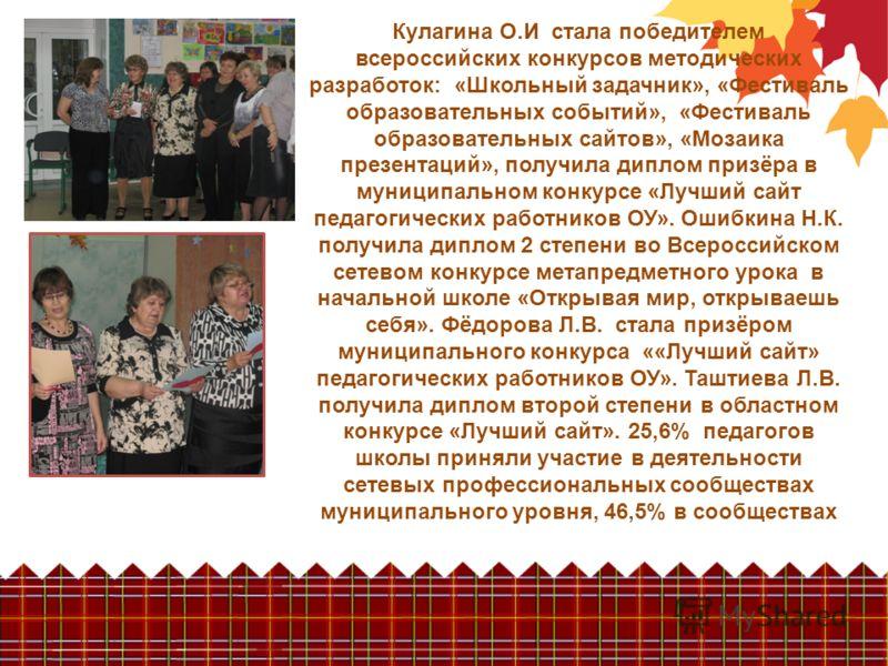 Кулагина О.И стала победителем всероссийских конкурсов методических разработок: «Школьный задачник», «Фестиваль образовательных событий», «Фестиваль образовательных сайтов», «Мозаика презентаций», получила диплом призёра в муниципальном конкурсе «Луч